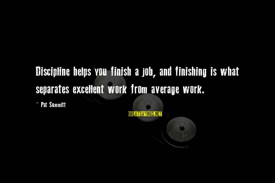 Finishing The Job Sayings By Pat Summitt: Discipline helps you finish a job, and finishing is what separates excellent work from average