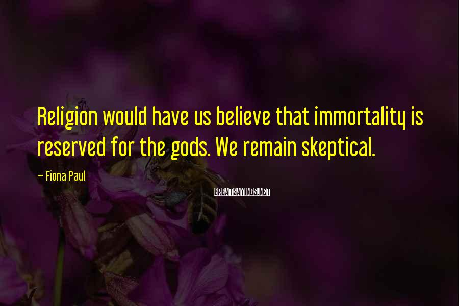Fiona Paul Sayings: Religion would have us believe that immortality is reserved for the gods. We remain skeptical.