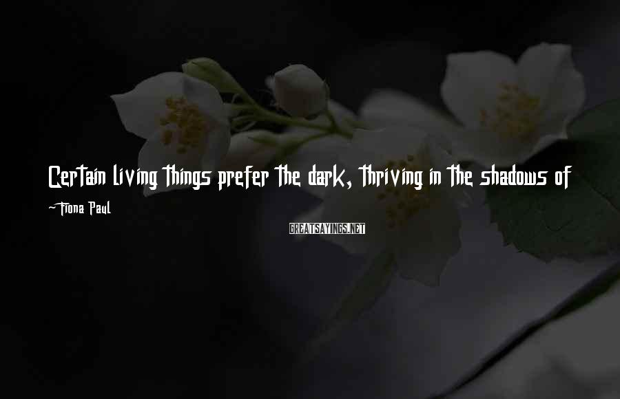 Fiona Paul Sayings: Certain living things prefer the dark, thriving in the shadows of tombstones and crypts, flowering