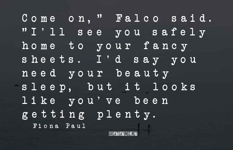 "Fiona Paul Sayings: Come on,"" Falco said. ""I'll see you safely home to your fancy sheets. I'd say"