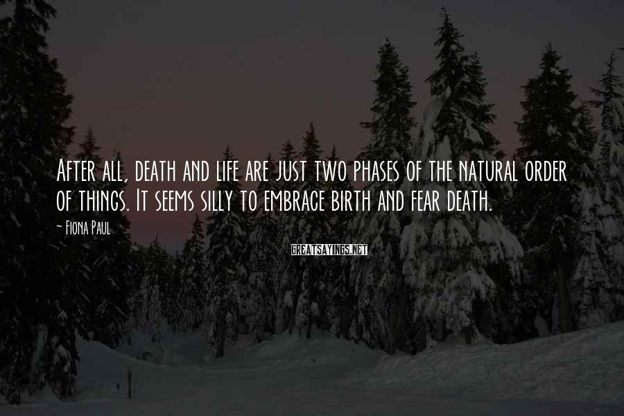 Fiona Paul Sayings: After all, death and life are just two phases of the natural order of things.
