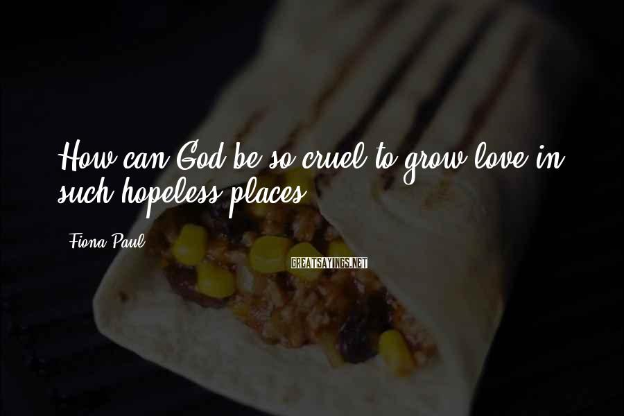 Fiona Paul Sayings: How can God be so cruel to grow love in such hopeless places?
