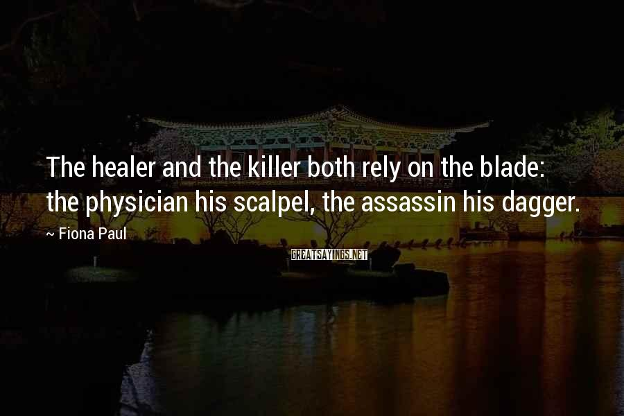 Fiona Paul Sayings: The healer and the killer both rely on the blade: the physician his scalpel, the