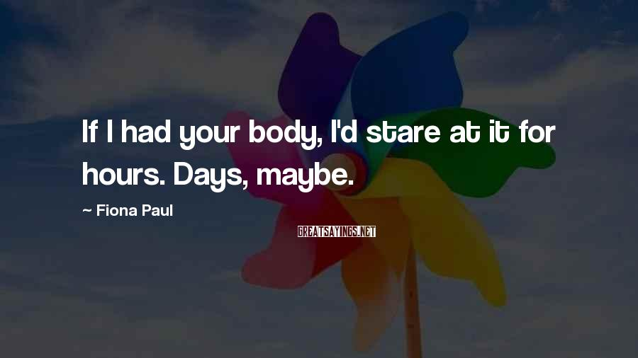Fiona Paul Sayings: If I had your body, I'd stare at it for hours. Days, maybe.
