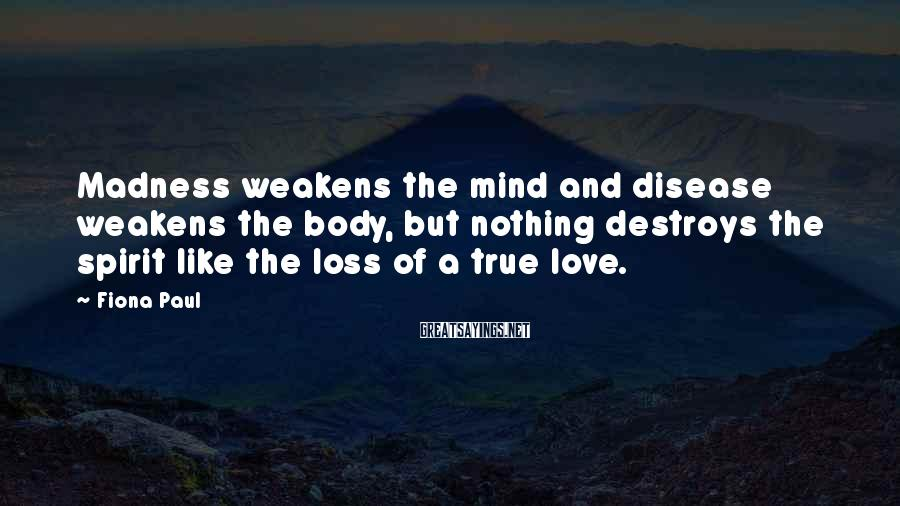 Fiona Paul Sayings: Madness weakens the mind and disease weakens the body, but nothing destroys the spirit like