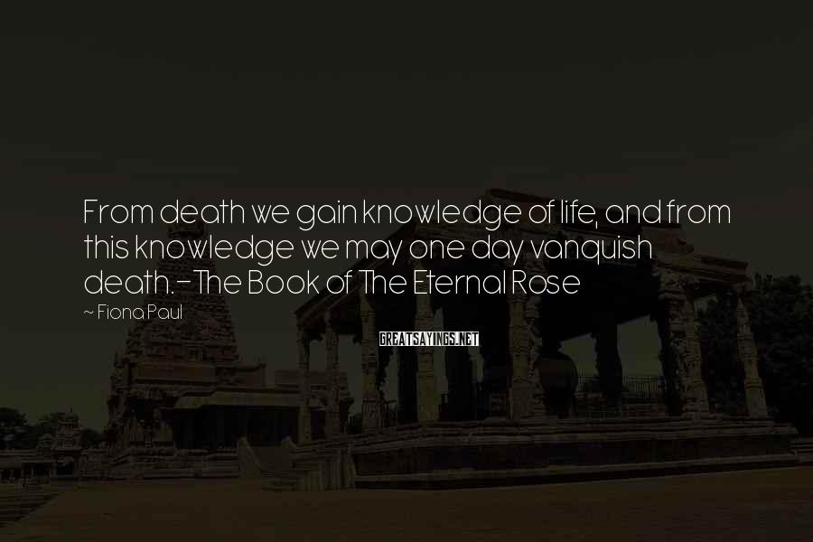 Fiona Paul Sayings: From death we gain knowledge of life, and from this knowledge we may one day