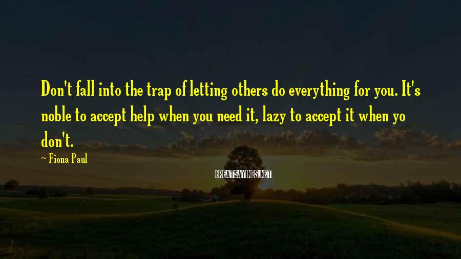 Fiona Paul Sayings: Don't fall into the trap of letting others do everything for you. It's noble to