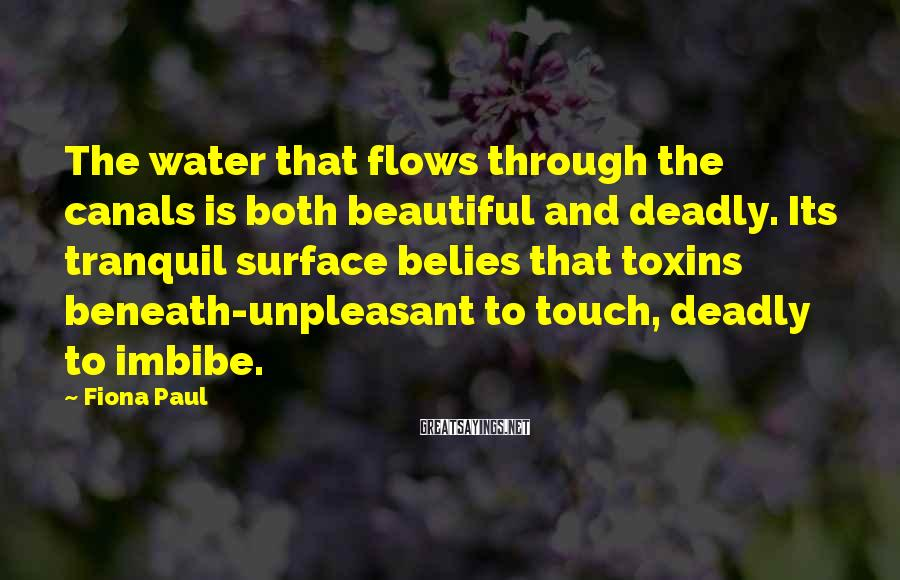 Fiona Paul Sayings: The water that flows through the canals is both beautiful and deadly. Its tranquil surface