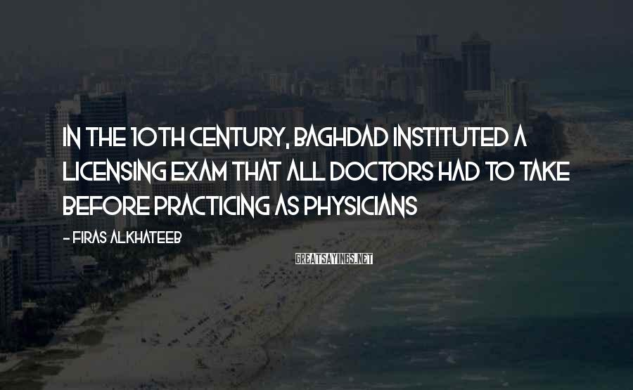 Firas Alkhateeb Sayings: In the 10th century, Baghdad instituted a licensing exam that all doctors had to take