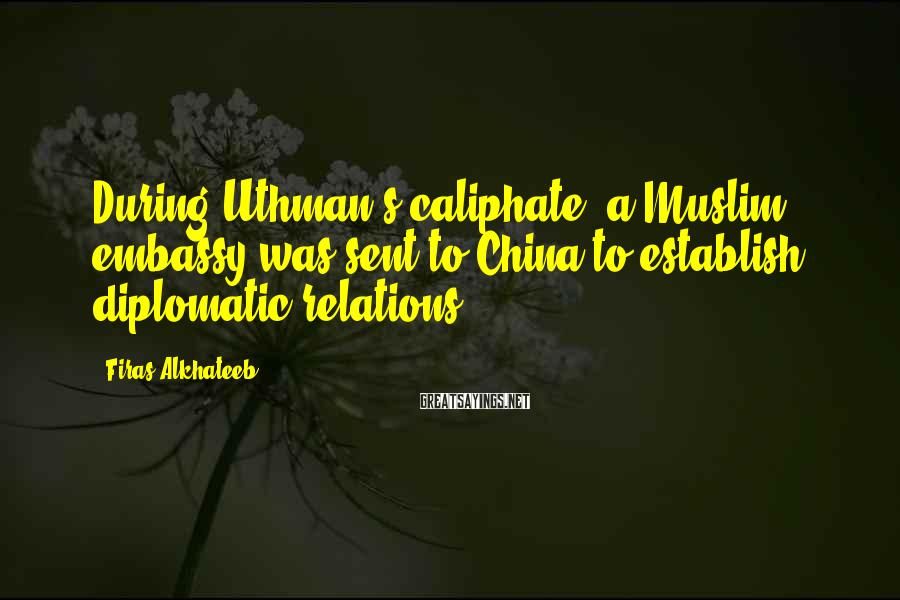 Firas Alkhateeb Sayings: During Uthman's caliphate, a Muslim embassy was sent to China to establish diplomatic relations