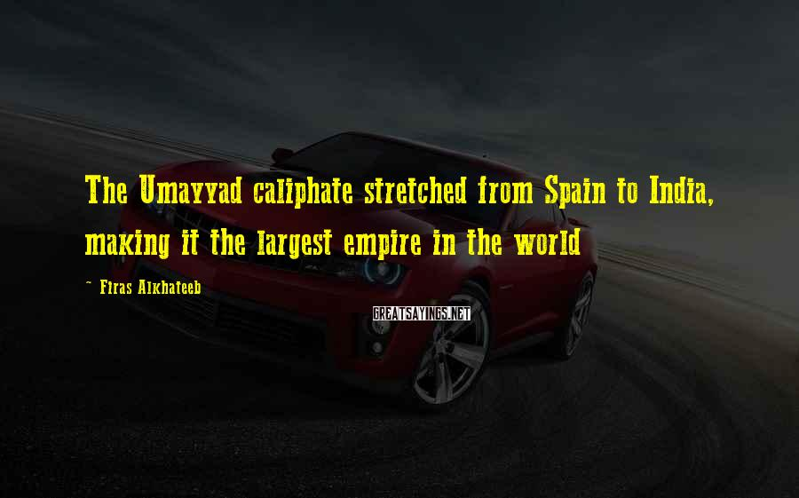 Firas Alkhateeb Sayings: The Umayyad caliphate stretched from Spain to India, making it the largest empire in the