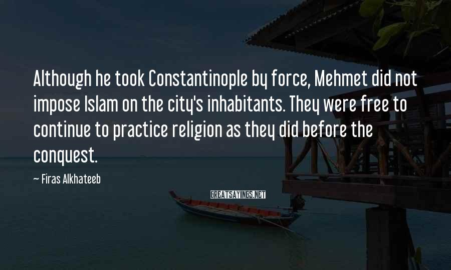 Firas Alkhateeb Sayings: Although he took Constantinople by force, Mehmet did not impose Islam on the city's inhabitants.