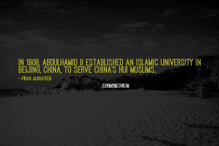 Firas Alkhateeb Sayings: In 1908, Abdulhamid II established an Islamic university in Beijing, China, to serve China's Hui