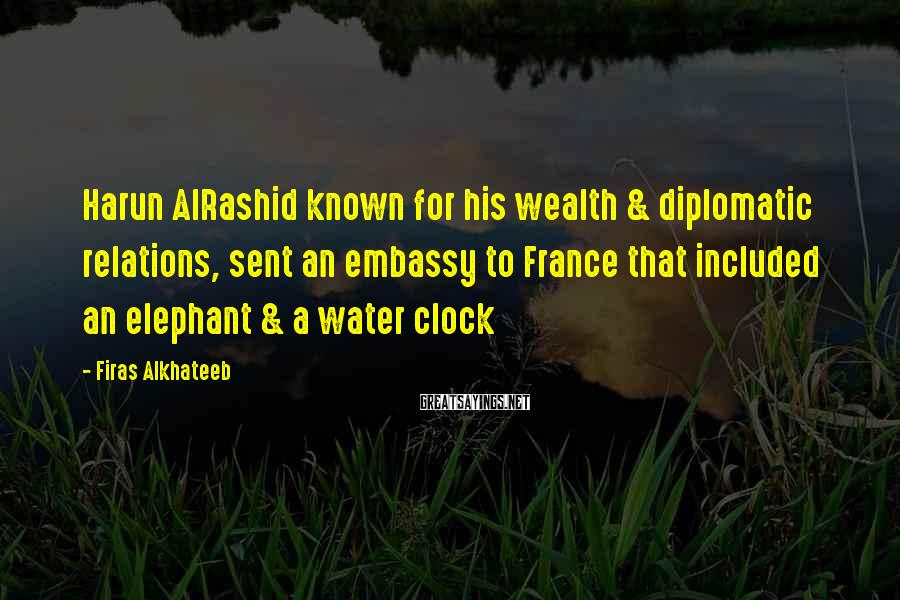 Firas Alkhateeb Sayings: Harun AlRashid known for his wealth & diplomatic relations, sent an embassy to France that