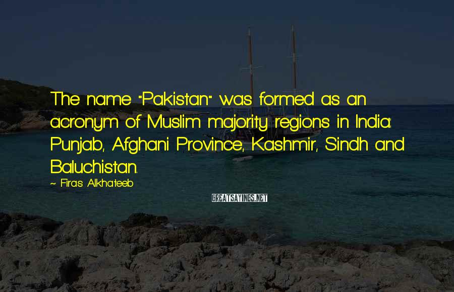 "Firas Alkhateeb Sayings: The name ""Pakistan"" was formed as an acronym of Muslim majority regions in India: Punjab,"