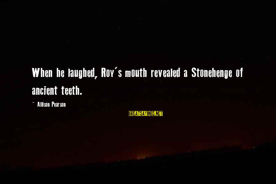 Fire Crotch Sayings By Allison Pearson: When he laughed, Roy's mouth revealed a Stonehenge of ancient teeth.