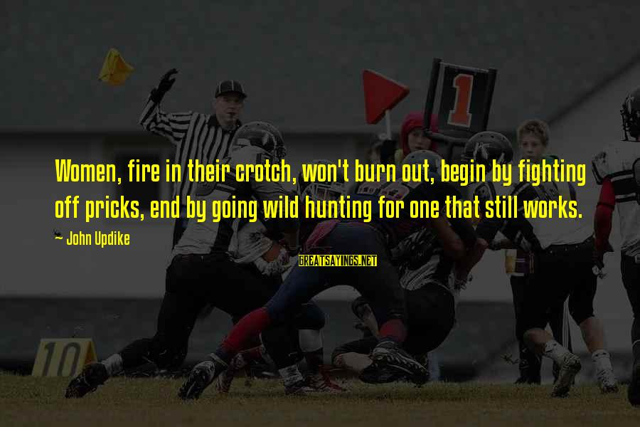 Fire Crotch Sayings By John Updike: Women, fire in their crotch, won't burn out, begin by fighting off pricks, end by