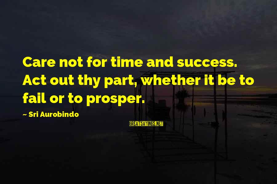 Fire Crotch Sayings By Sri Aurobindo: Care not for time and success. Act out thy part, whether it be to fail