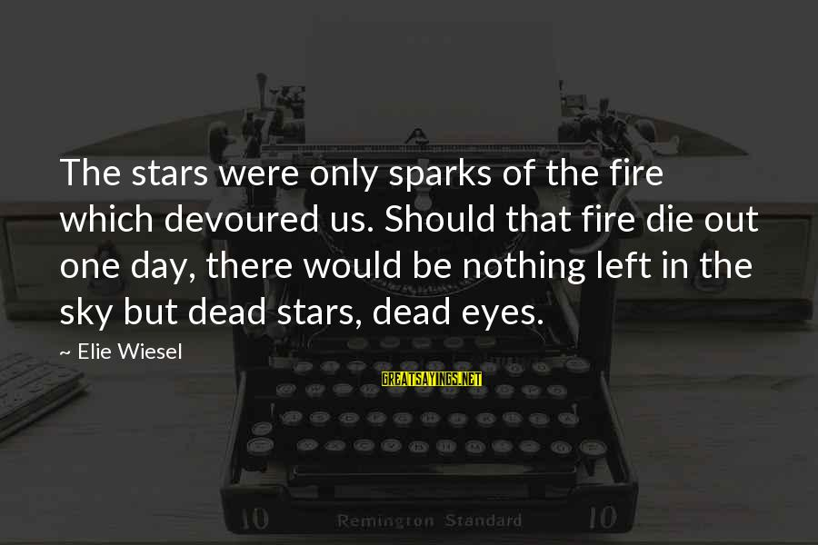 Fire In The Sky Sayings By Elie Wiesel: The stars were only sparks of the fire which devoured us. Should that fire die