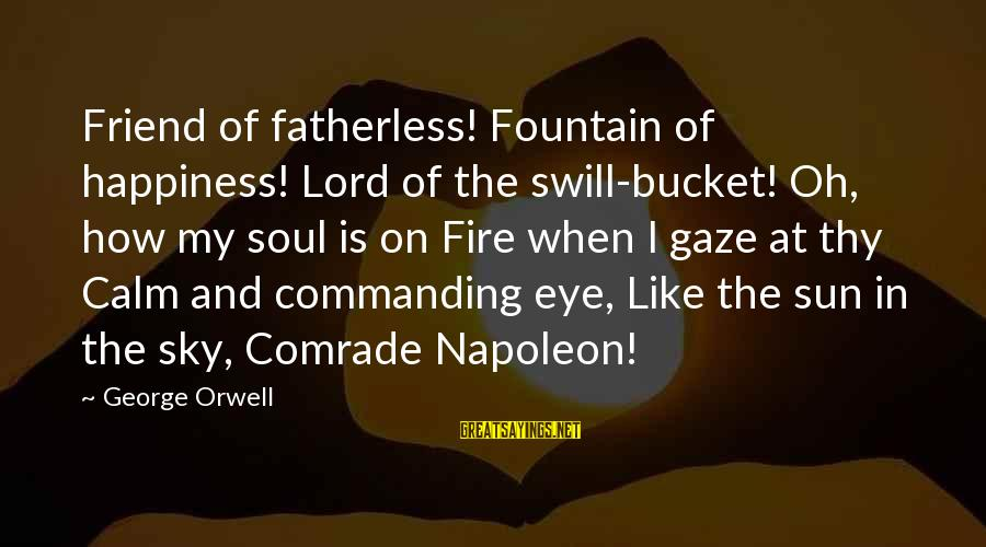 Fire In The Sky Sayings By George Orwell: Friend of fatherless! Fountain of happiness! Lord of the swill-bucket! Oh, how my soul is
