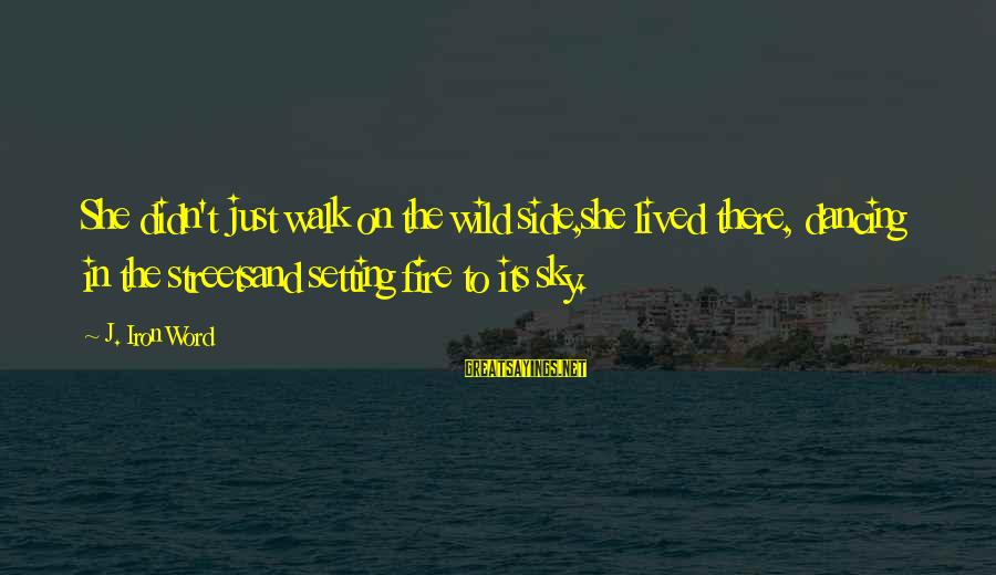 Fire In The Sky Sayings By J. Iron Word: She didn't just walk on the wild side,she lived there, dancing in the streetsand setting
