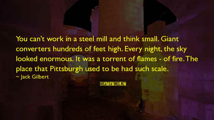 Fire In The Sky Sayings By Jack Gilbert: You can't work in a steel mill and think small. Giant converters hundreds of feet