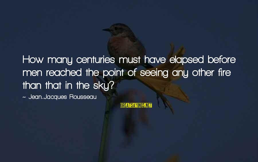 Fire In The Sky Sayings By Jean-Jacques Rousseau: How many centuries must have elapsed before men reached the point of seeing any other