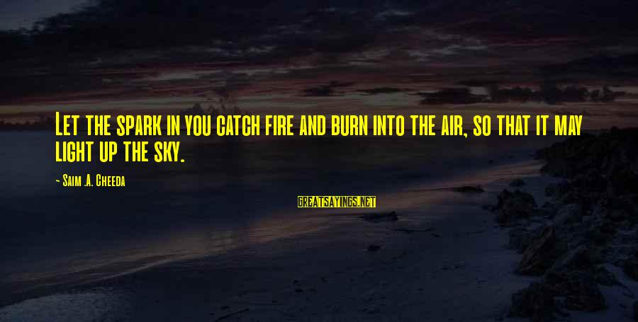 Fire In The Sky Sayings By Saim .A. Cheeda: Let the spark in you catch fire and burn into the air, so that it