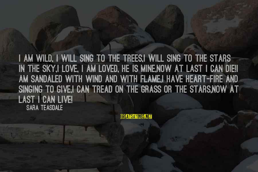 Fire In The Sky Sayings By Sara Teasdale: I am wild, I will sing to the trees,I will sing to the stars in