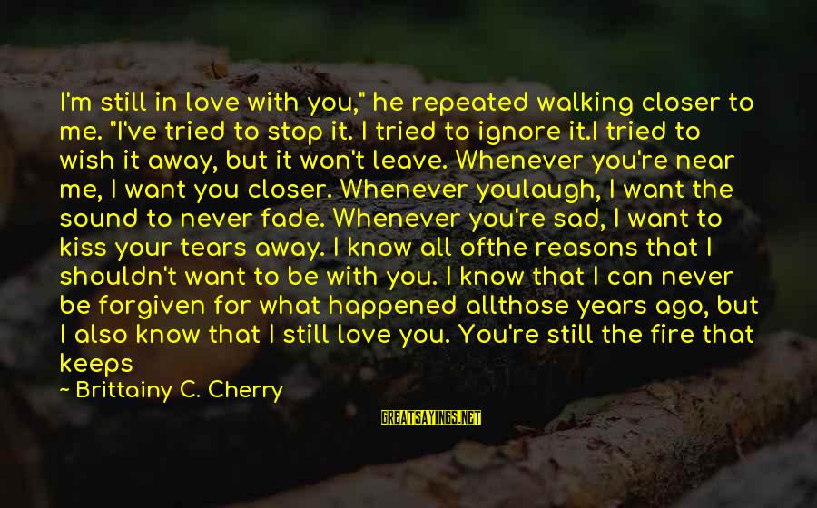 "Fire In Your Heart Sayings By Brittainy C. Cherry: I'm still in love with you,"" he repeated walking closer to me. ""I've tried to"