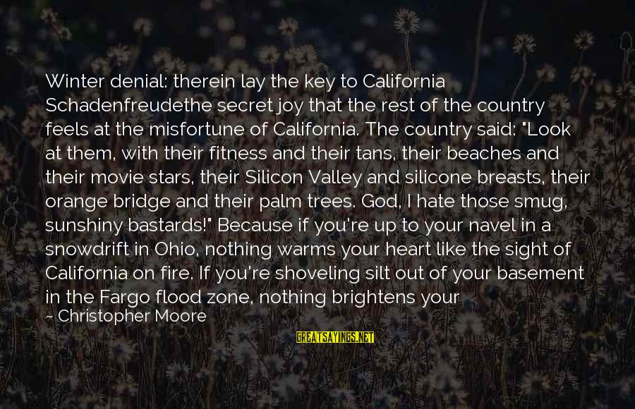 Fire In Your Heart Sayings By Christopher Moore: Winter denial: therein lay the key to California Schadenfreudethe secret joy that the rest of
