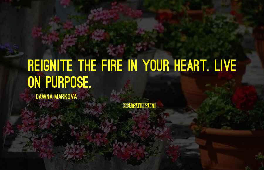 Fire In Your Heart Sayings By Dawna Markova: Reignite the fire in your heart. Live on purpose.