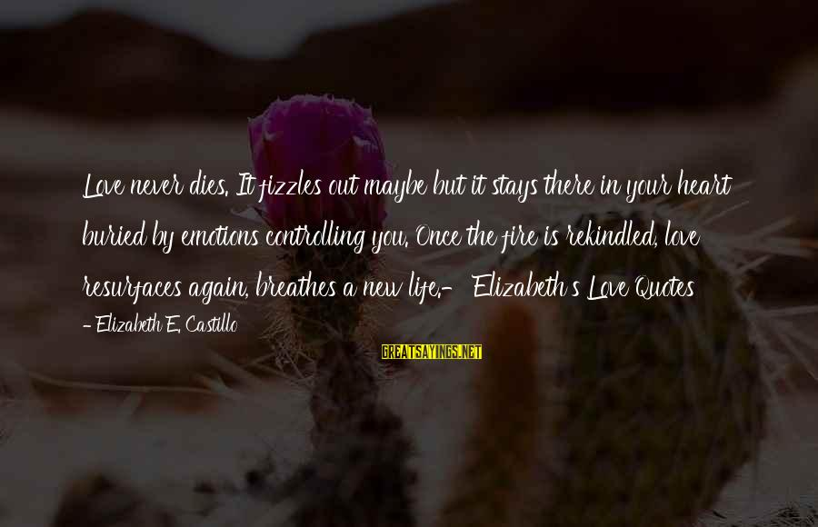 Fire In Your Heart Sayings By Elizabeth E. Castillo: Love never dies. It fizzles out maybe but it stays there in your heart buried