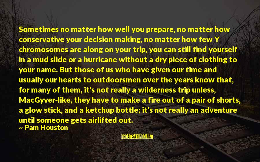Fire In Your Heart Sayings By Pam Houston: Sometimes no matter how well you prepare, no matter how conservative your decision making, no