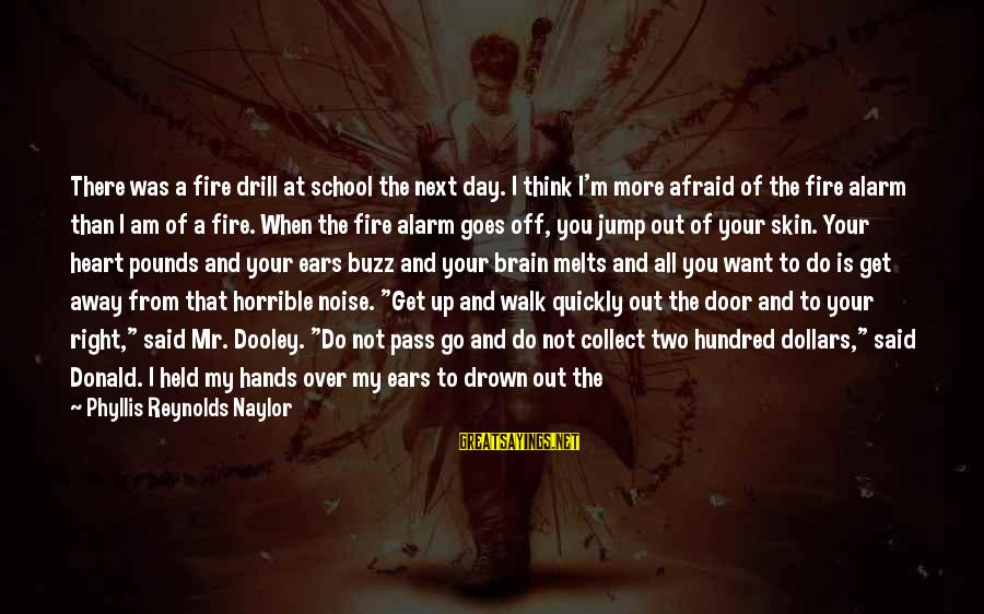 Fire In Your Heart Sayings By Phyllis Reynolds Naylor: There was a fire drill at school the next day. I think I'm more afraid