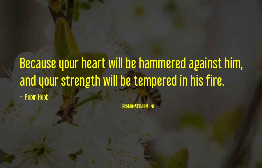 Fire In Your Heart Sayings By Robin Hobb: Because your heart will be hammered against him, and your strength will be tempered in