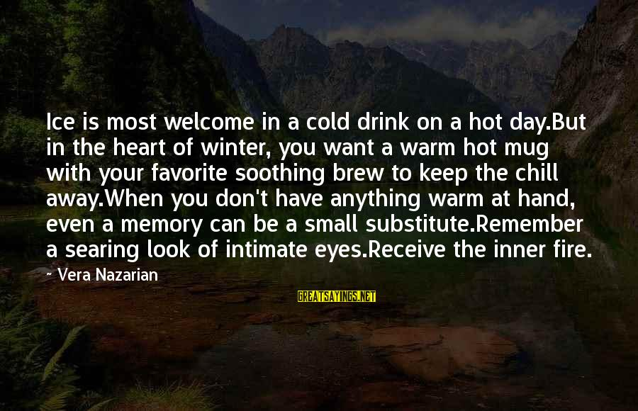 Fire In Your Heart Sayings By Vera Nazarian: Ice is most welcome in a cold drink on a hot day.But in the heart