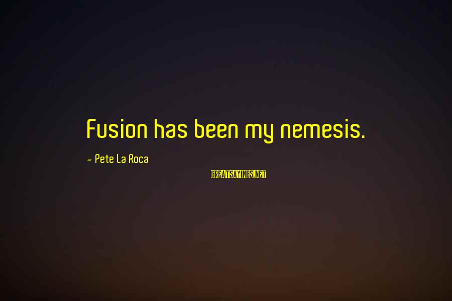 Fireconsumed Sayings By Pete La Roca: Fusion has been my nemesis.