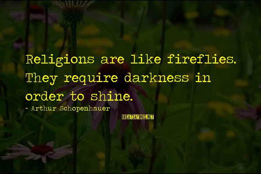 Firefly Sayings By Arthur Schopenhauer: Religions are like fireflies. They require darkness in order to shine.