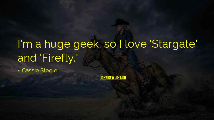 Firefly Sayings By Cassie Steele: I'm a huge geek, so I love 'Stargate' and 'Firefly.'