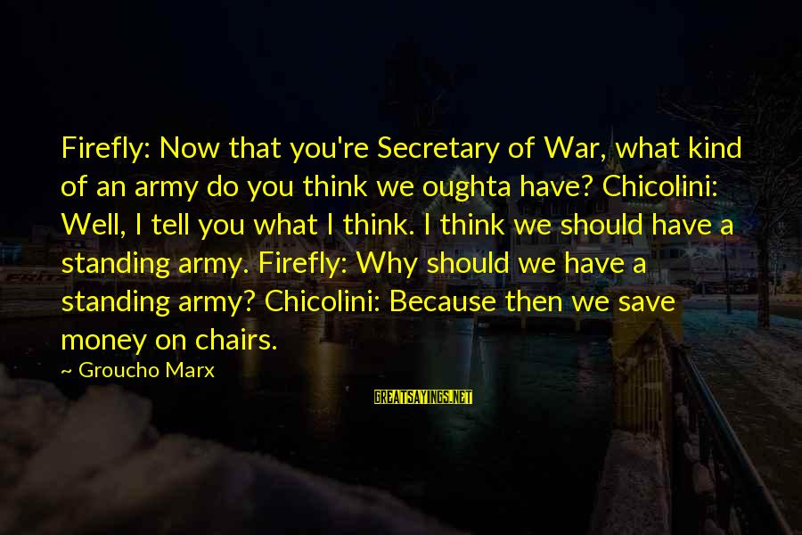 Firefly Sayings By Groucho Marx: Firefly: Now that you're Secretary of War, what kind of an army do you think