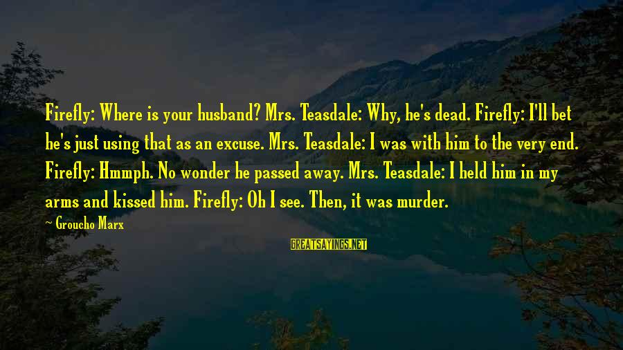Firefly Sayings By Groucho Marx: Firefly: Where is your husband? Mrs. Teasdale: Why, he's dead. Firefly: I'll bet he's just