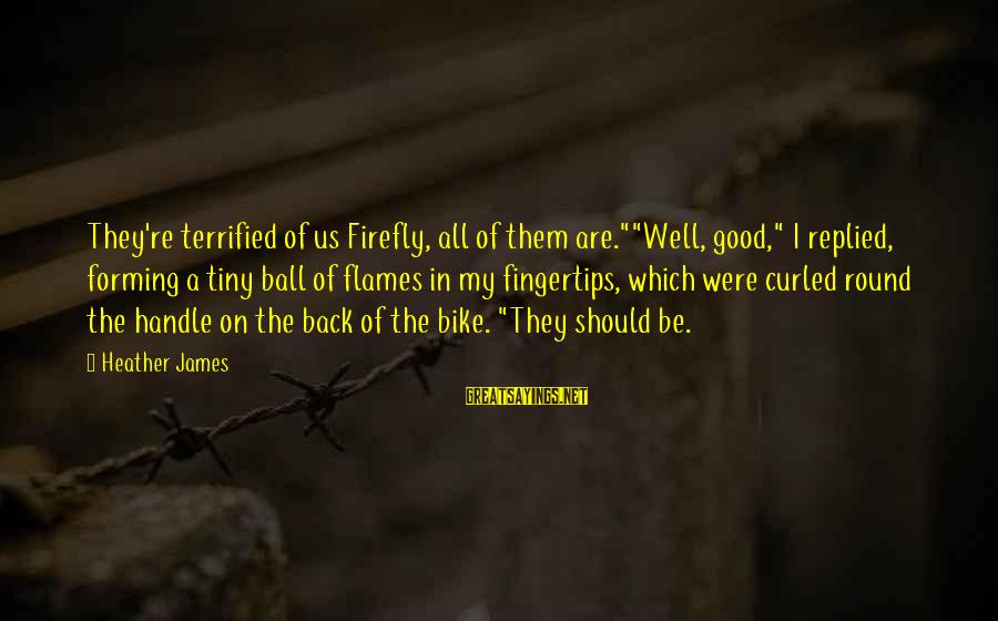 "Firefly Sayings By Heather James: They're terrified of us Firefly, all of them are.""""Well, good,"" I replied, forming a tiny"