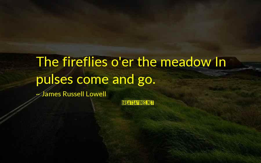 Firefly Sayings By James Russell Lowell: The fireflies o'er the meadow In pulses come and go.