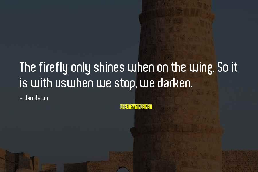 Firefly Sayings By Jan Karon: The firefly only shines when on the wing, So it is with uswhen we stop,