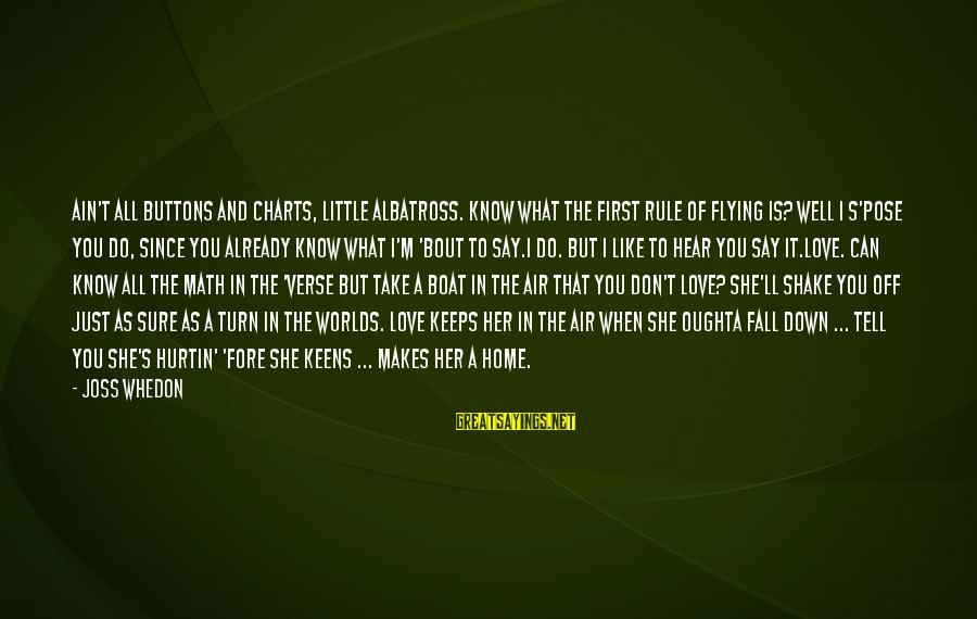 Firefly Sayings By Joss Whedon: Ain't all buttons and charts, little albatross. Know what the first rule of flying is?