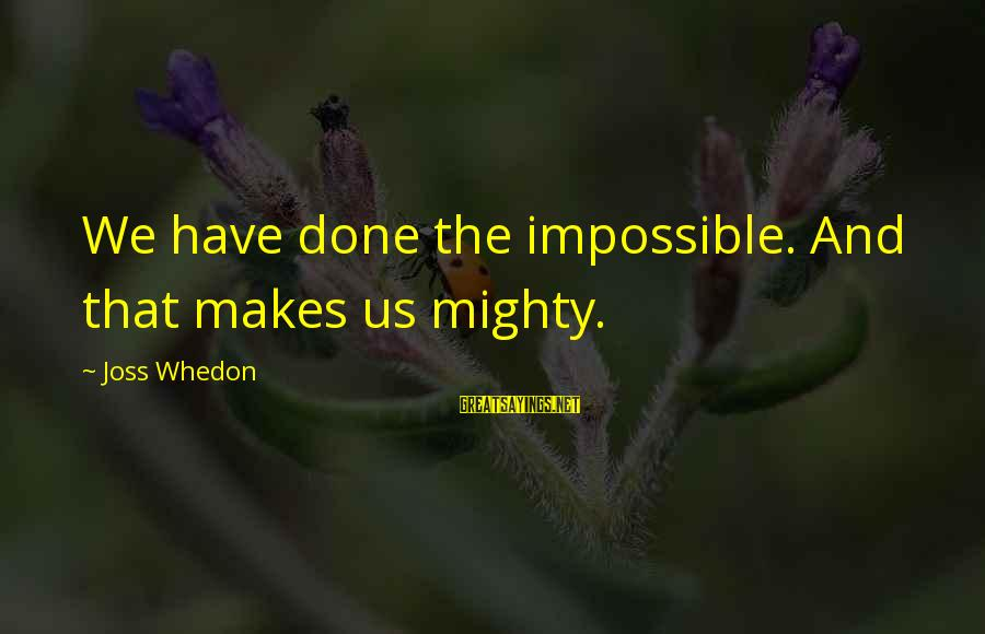 Firefly Sayings By Joss Whedon: We have done the impossible. And that makes us mighty.
