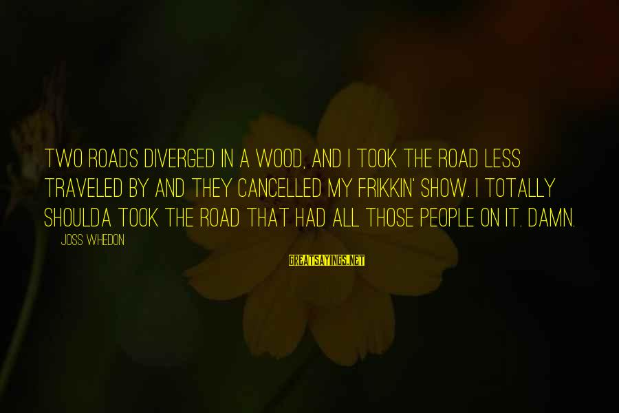 Firefly Sayings By Joss Whedon: Two roads diverged in a wood, and I took the road less traveled by and
