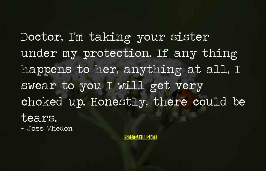 Firefly Sayings By Joss Whedon: Doctor, I'm taking your sister under my protection. If any thing happens to her, anything