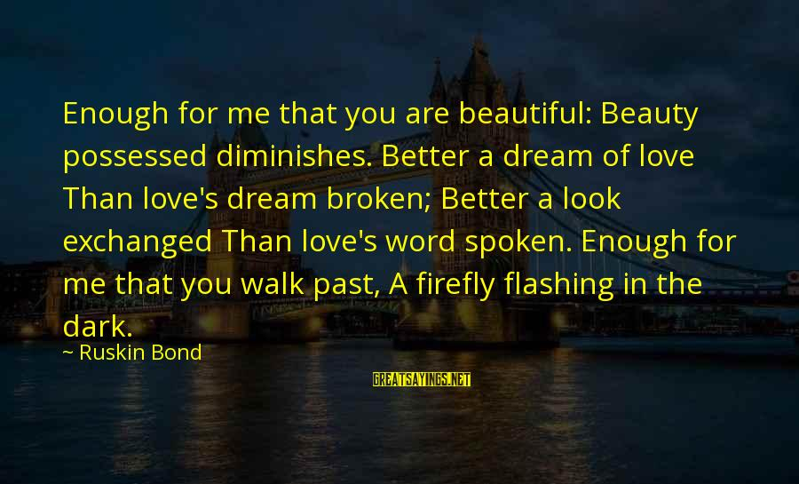 Firefly Sayings By Ruskin Bond: Enough for me that you are beautiful: Beauty possessed diminishes. Better a dream of love